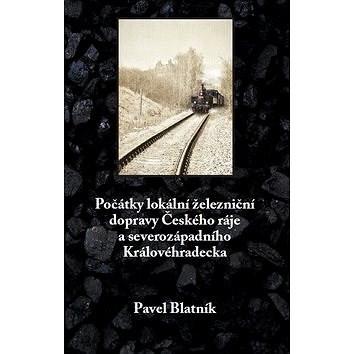 Počátky lokální železniční dopravy: Českého ráje a severozápadního Královéhradecka - Pavel Blatník