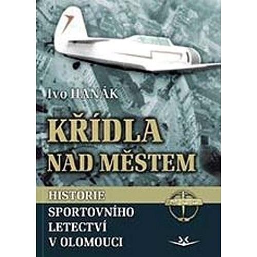 Křídla nad městem: Historie sportovního letectví v Olomouci - Ivo Hanák