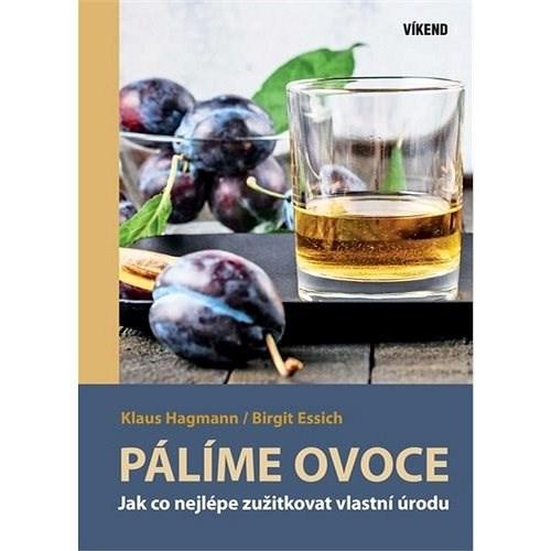 Pálíme ovoce: Jak co nejlépe zužitkovat vlastní úrodu - Klaus Hagmann; Birgit Essich