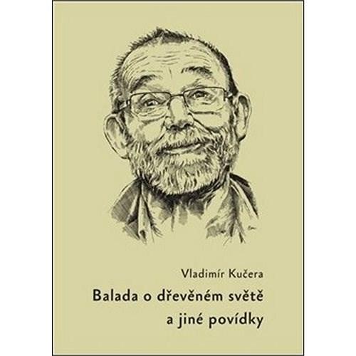 Balada o dřevěném světě: a jiné povídky - Vladimír Kučera