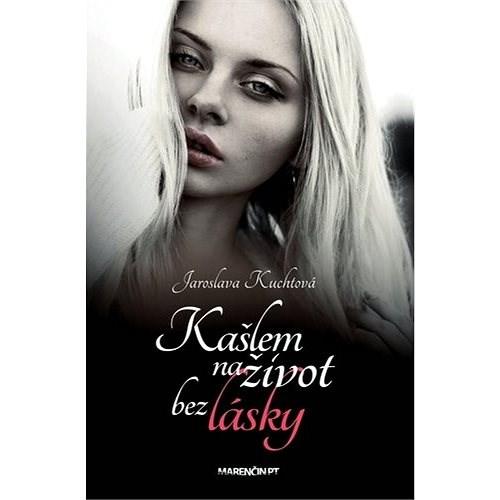 Kašlem na život bez lásky - Jaroslava Kuchtová