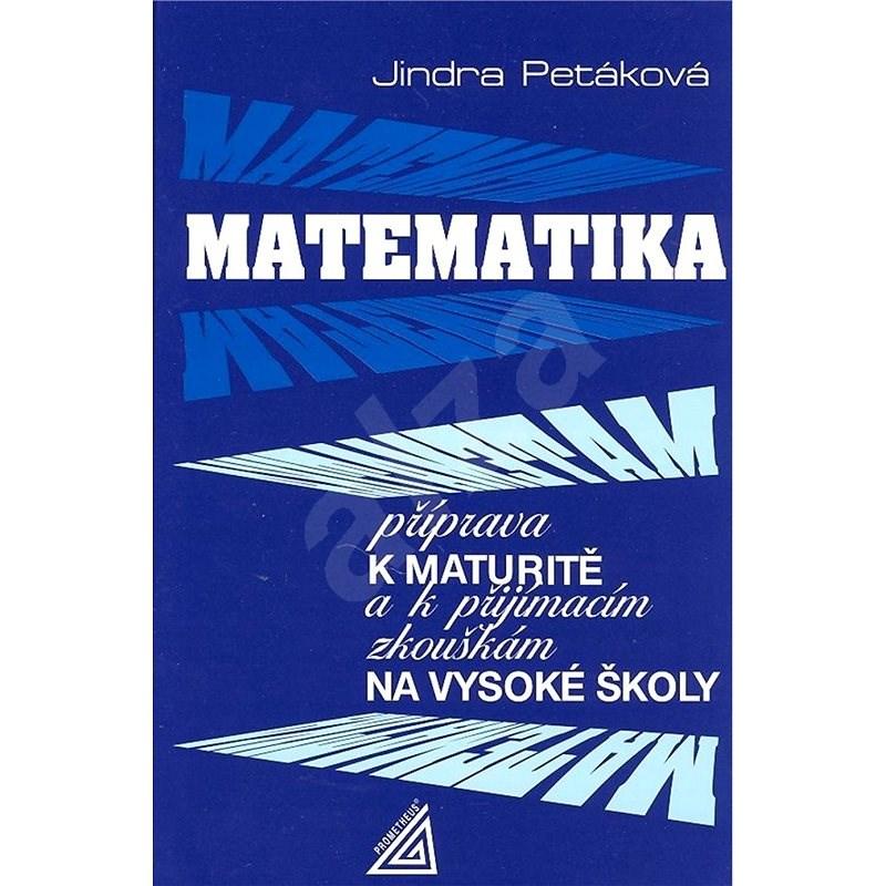 Matematika příprava k maturitě: k přijímacím zkouškám na vysoké školy - Jindra Petáková