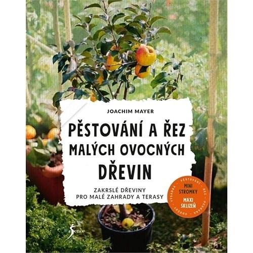 Pěstování a řez malých ovocných dřevin: Zakrslé dřeviny pro malé zahrady a terasy - Joachim Mayer