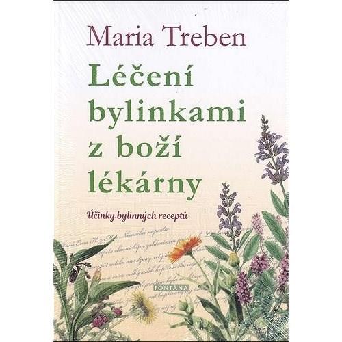 Léčení bylinkami z boží lékárny: Účinky bylinných receptů - Maria Treben