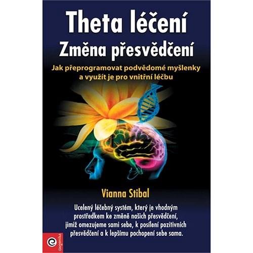 Theta léčení Změna přesvědčení: Jak přeprogramovat podvědomé myšlenky a využít je pro vnitřní léčbu - Vianna Stibalová