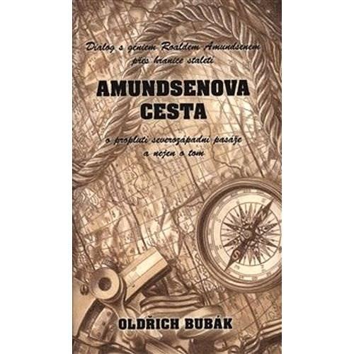 Amundsenova cesta: Dialog s géniem Roaldem Amundsenem přes hranice století o proplutí..... - Oldřich Bubák
