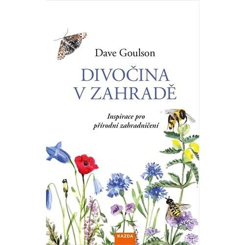 Divočina v zahradě: Inspirace pro přírodní zahradničení - Dave Goulson