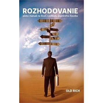 Rozhodovanie: alebo manuál na život z pohľadu úspešného človeka - Rich Old