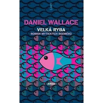 Velká ryba: Román bájných rozměrů - Daniel Wallace