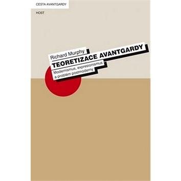 Teoretizace avantgardy: Modernismus, expresionismus a problém postmoderny - Richard Murphy