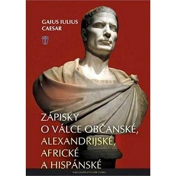 Zápisky o válce občanské: alexandrijské, africké a hispánské - Gaius Iulius Caesar