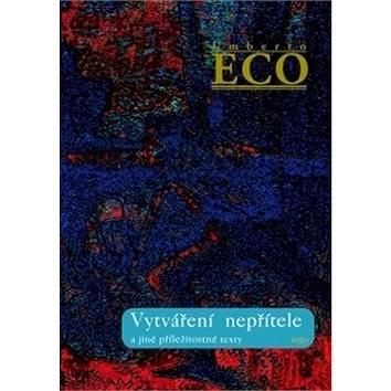 Vytváření nepřítele: a jiné příležitostné texty - Umberto Eco