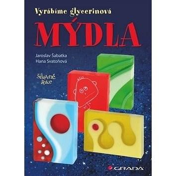Mýdla: Vyrábíme glycerinová mýdla - Jaroslav Šabatka
