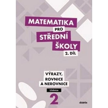 Matematika pro střední školy 2.díl Učebnice: Výrazy, rovnice a nerovnice -