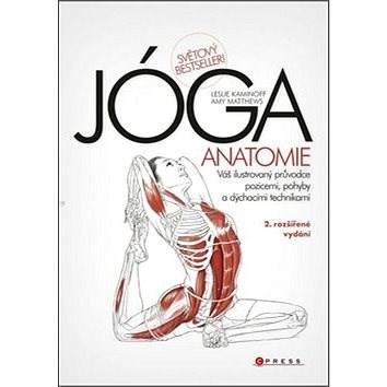 JÓGA Anatomie: Váš ilustrovaný průvodce pozicemi, pohyby a dýchacími technikami - Leslie Kaminoff; Amy Matthews