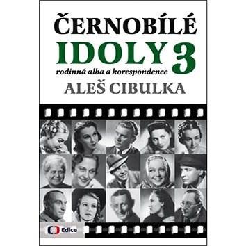 Černobílé idoly 3: rodinná alba a korespondence - Aleš Cibulka