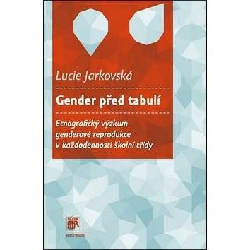 Gender před tabulí: Etnografický výzkum genderové reprodukce v každodennosti školní třídy - Lucie Jarkovská