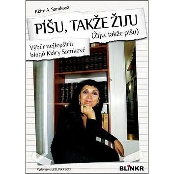 Píšu, takže žiju (Žiju, takže píšu): Výběr nejlepších blogů Kláry Samkové - Klára A. Samková