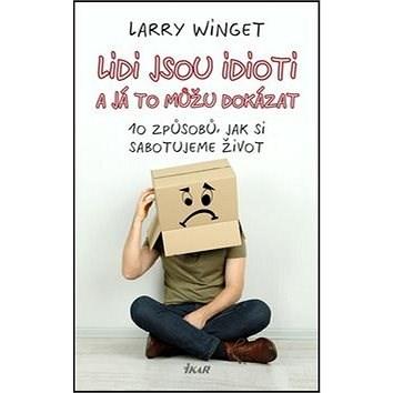 Lidi jsou idioti a já to můžu dokázat: 10 způsobů, jak si sabotujeme život - Larry Winget