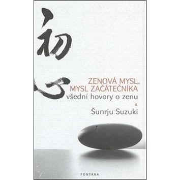 Zenová mysl, mysl začátečníka: všední hovory o zenu - Šunrju Suzuki