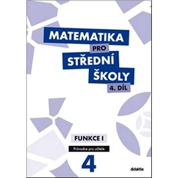 Matematika pro střední školy 4.díl Průvodce pro učitele: Funkce 1 -