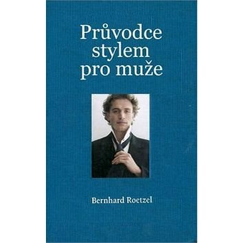 Průvodce stylem pro muže - Bernhard Roetzel
