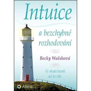 Intuice a bezchybné rozhodování: Ve skutečnosti už to víte - Becky Walshová