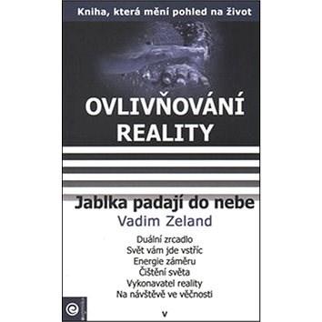 Jablka padají do nebe: Ovlivňování reality V. - Vadim Zeland