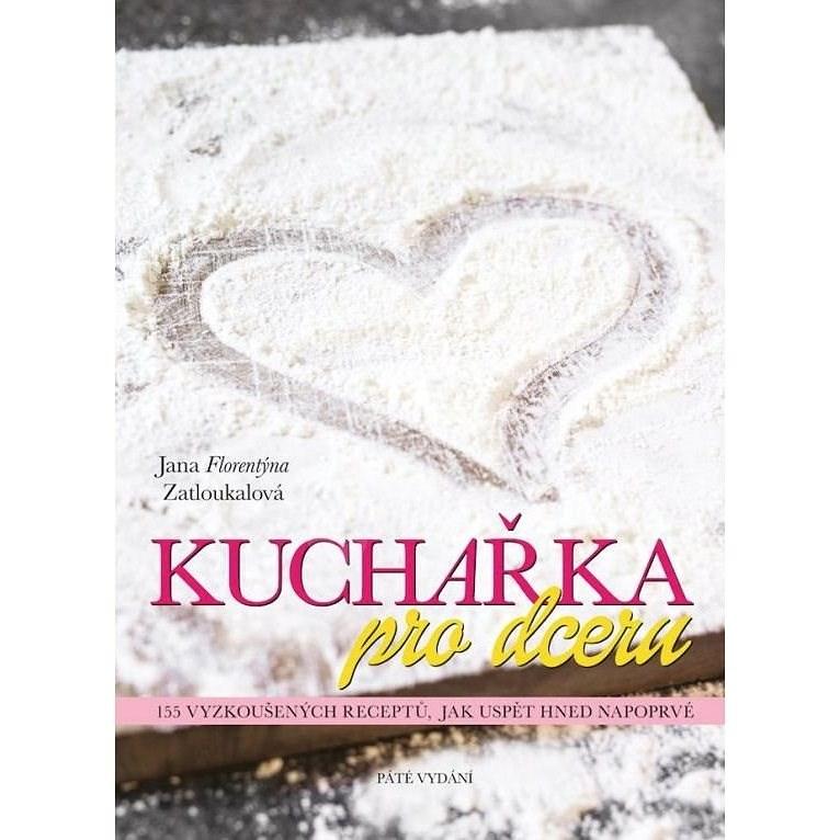 Kuchařka pro dceru: 155 vyzkoušených receptů, jak uspět hned napoprvé - Jana Florentýna Zatloukalová