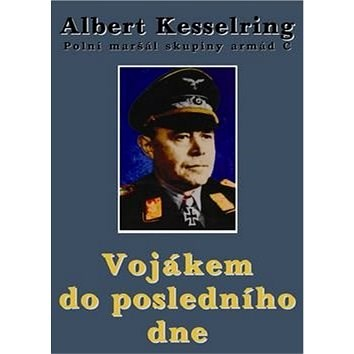 Vojákem do posledního dne: Polní maršál skupiny armád C - Albert Kesselring