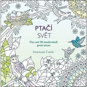Ptačí svět: Více než 50 omalovánek proti stresu - Anastasia Catris