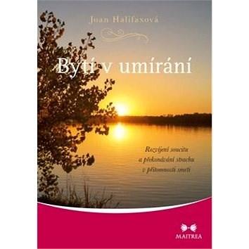 Bytí v umírání: Rozvíjení soucitu a překonávání strachu v přítomnosti smrti - Joan Halifaxová
