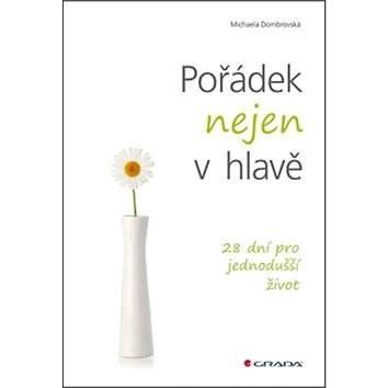 Pořádek nejen v hlavě: 28 dní pro jednodušší život - Michaela Dombrovská