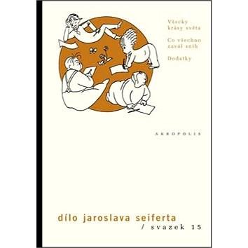 Dílo Jaroslava Seiferta, svazek 15: Všecky krásy světa Co všechno zavál sníh Dodatky - Jaroslav Seifert