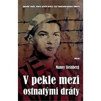 Kniha V pekle mezi ostnatými dráty: Zpověď muže, který přežil hrůzy čtyř koncentračních táborů - Manny Steinberg