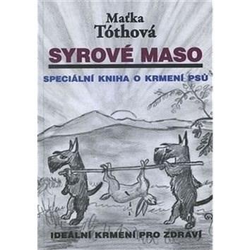 Syrové maso: Speciální kniha o krmení psů - Maťka Tóthová