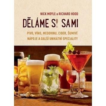 Děláme si sami: Pivo, víno, medovinu, cider, šumivé nápoje a další unikátní speciality -