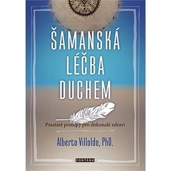Šamanská léčba duchem: Prastaré postupy pro dokonalé zdraví - Alberto Villoldo
