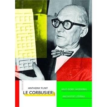 Le Corbusier Muž doby moderní, architekt zítřka - Anthony Flint