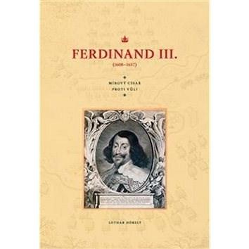 Ferdinand III. (1608–1657): Mírový císař proti vůli - Lothar Höbelt