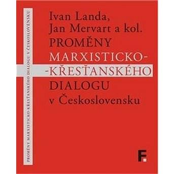 Proměny marxisticko-křesťanského dialogu v Československu - Ivan Landa; Jan Mervart