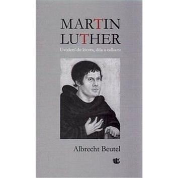 Martin Luther Uvedení do života, díla a odkazu - Albrecht Beutel
