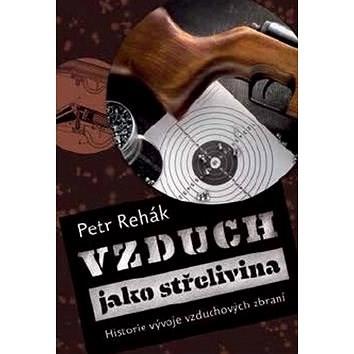 Vzduch jako střelivina: Historie vývoje vzduchových zbraní - Petr Rehák