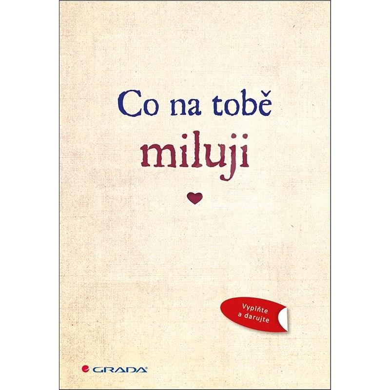 Co na tobě miluji: Originální vyznání lásky, které můžete vyplnit a darovat - Iva Michňová