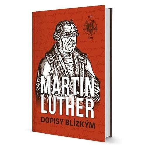 Martin Luther Dopisy blízkým - Martin Luther
