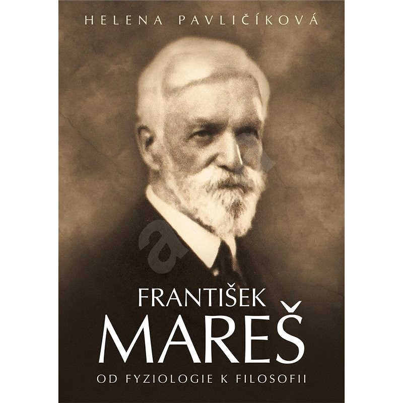 František Mareš Od fyziologie k filosofii - Helena Pavličíková