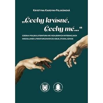 """Čechy krásné, Čechy mé..."": Czeska i polska literatura we wzajemnych interakcjach - Krystyna Kardyni-Pelikánová"