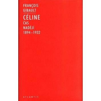 Céline I: 1894-1932 Čas nadějí - Francois Gibault