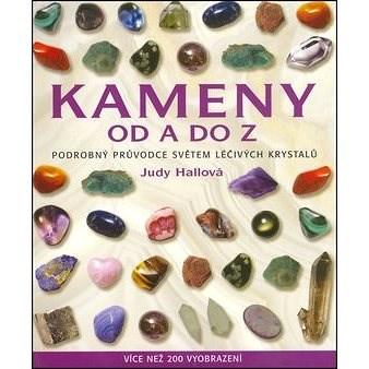 Kameny od A do Z: Podrobný průvodce světem léčivých krystalů - Judy Hallová