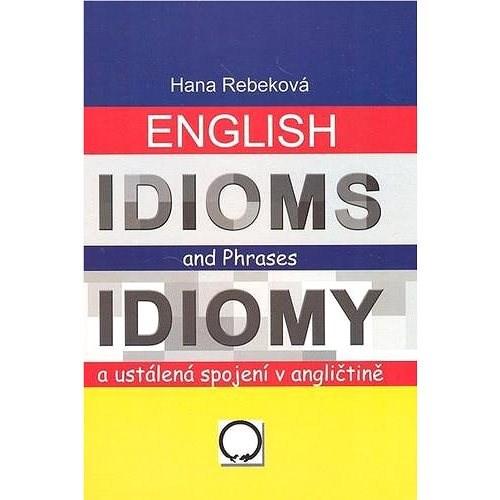 English Idioms and Phrases Idiomy: a ustálená spojení v angličtině - Hana Rebeková